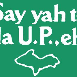 Say Yah to da U.P., eh!